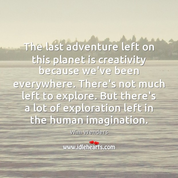 The last adventure left on this planet is creativity because we've been Image