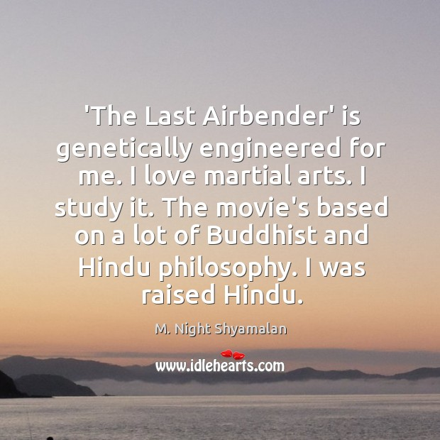 'The Last Airbender' is genetically engineered for me. I love martial arts. M. Night Shyamalan Picture Quote