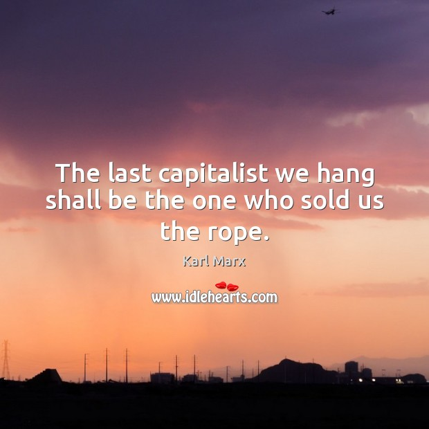 Image, The last capitalist we hang shall be the one who sold us the rope.