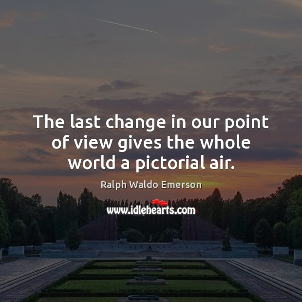 The last change in our point of view gives the whole world a pictorial air. Image