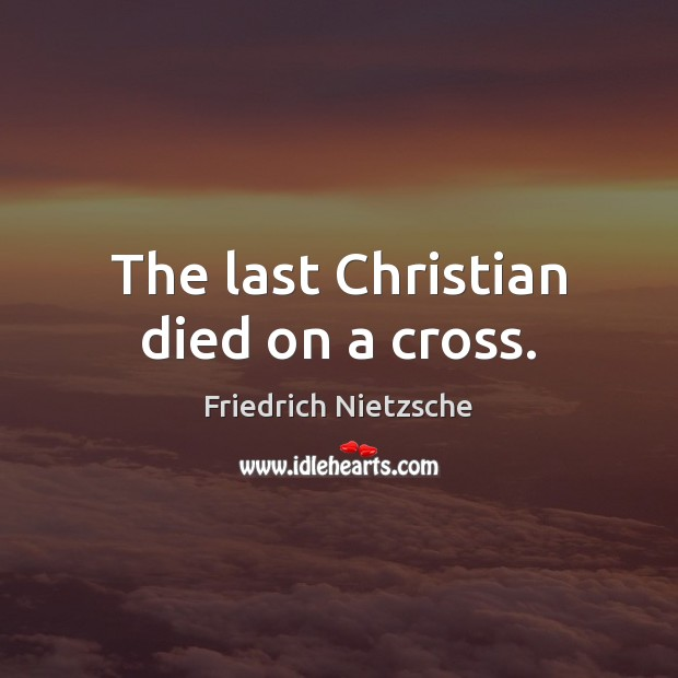 The last Christian died on a cross. Image