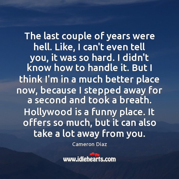 The last couple of years were hell. Like, I can't even tell Cameron Diaz Picture Quote