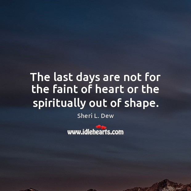 The last days are not for the faint of heart or the spiritually out of shape. Image