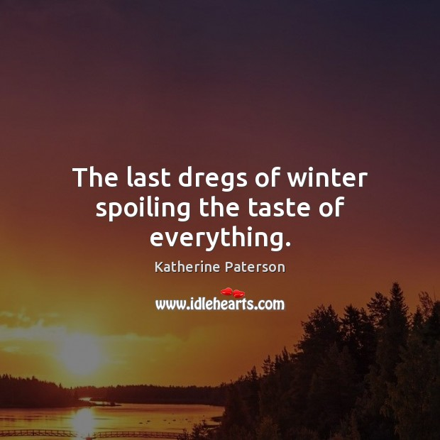 The last dregs of winter spoiling the taste of everything. Winter Quotes Image