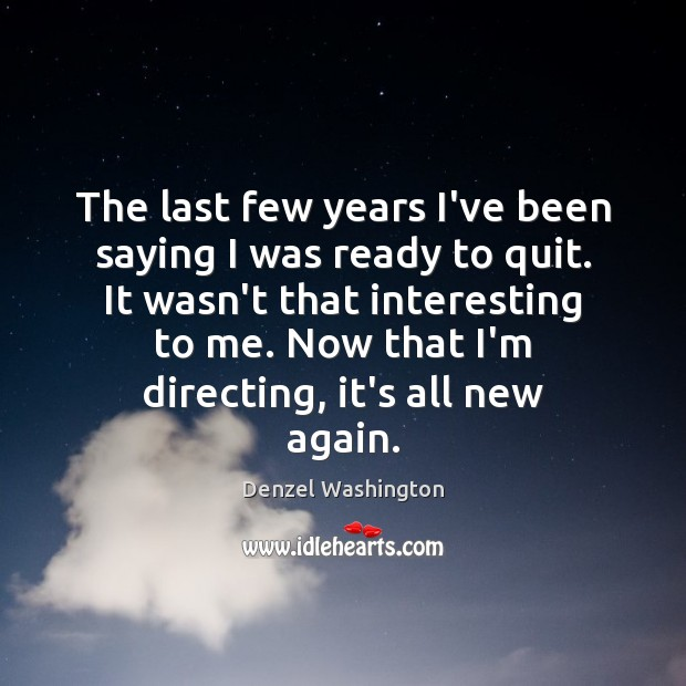 The last few years I've been saying I was ready to quit. Denzel Washington Picture Quote