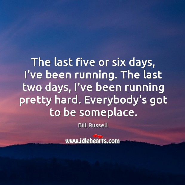 The last five or six days, I've been running. The last two Image