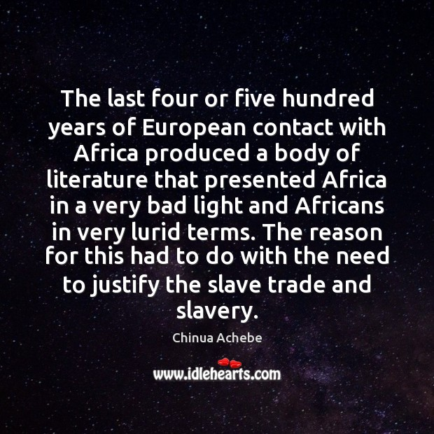 The last four or five hundred years of European contact with Africa Chinua Achebe Picture Quote