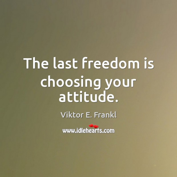 The last freedom is choosing your attitude. Viktor E. Frankl Picture Quote