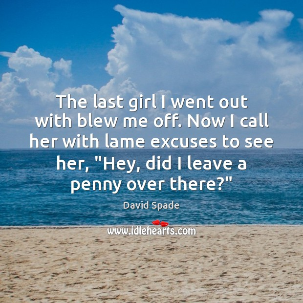 The last girl I went out with blew me off. Now I David Spade Picture Quote