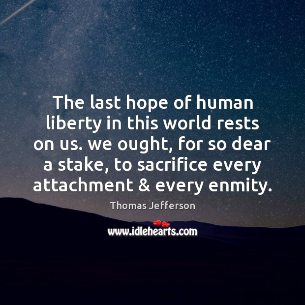 The last hope of human liberty in this world rests on us. Thomas Jefferson Picture Quote