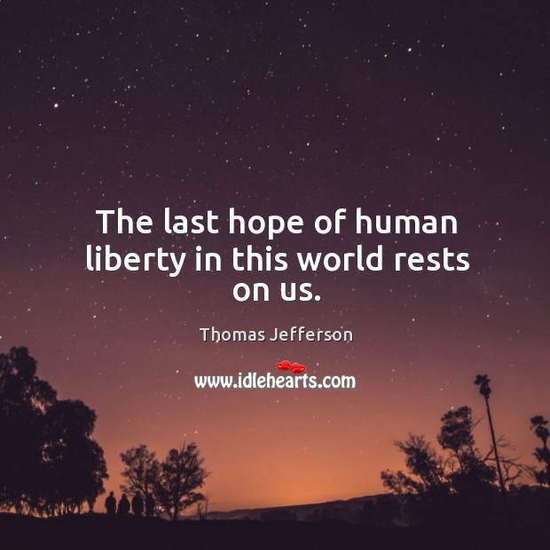 Image, The last hope of human liberty in this world rests on us.
