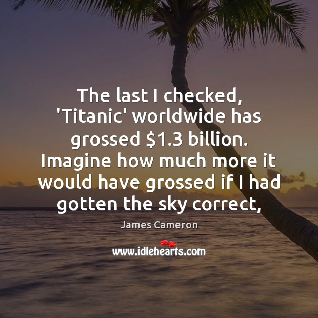 The last I checked, 'Titanic' worldwide has grossed $1.3 billion. Imagine how much James Cameron Picture Quote
