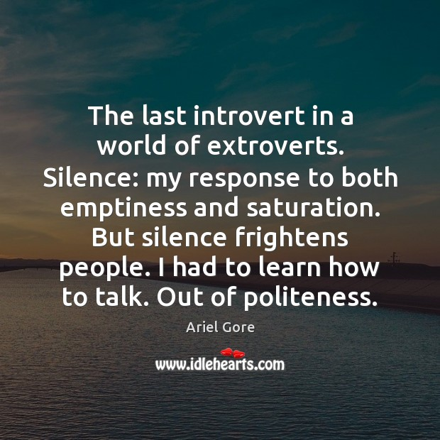 The last introvert in a world of extroverts. Silence: my response to Ariel Gore Picture Quote