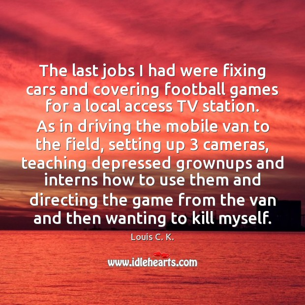 The last jobs I had were fixing cars and covering football games Driving Quotes Image
