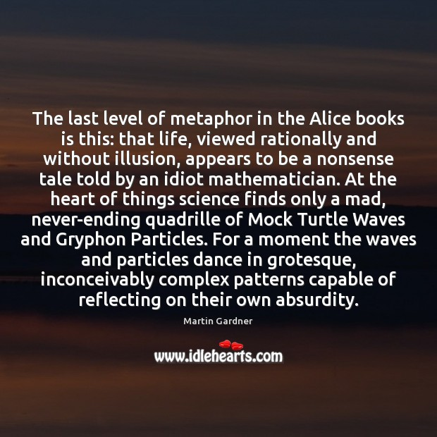The last level of metaphor in the Alice books is this: that Martin Gardner Picture Quote