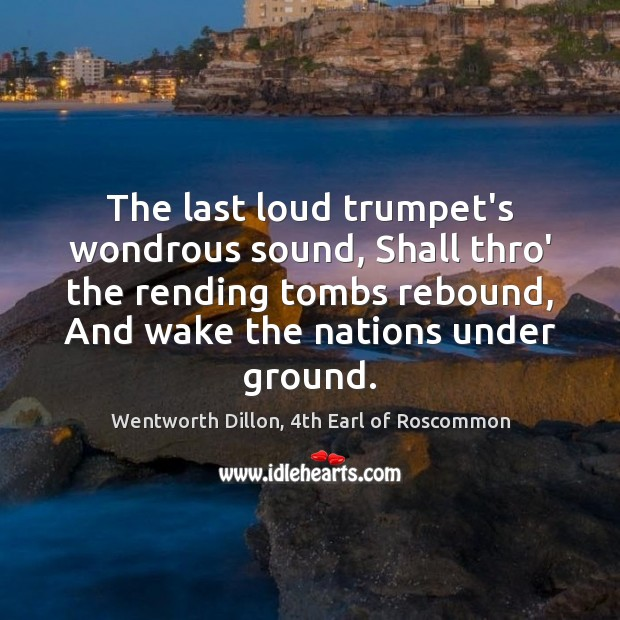 The last loud trumpet's wondrous sound, Shall thro' the rending tombs rebound, Image