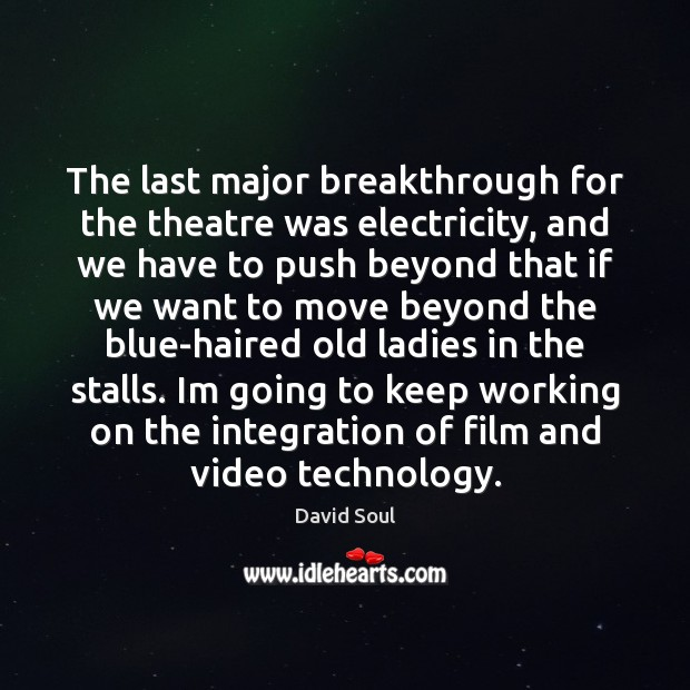 The last major breakthrough for the theatre was electricity, and we have David Soul Picture Quote