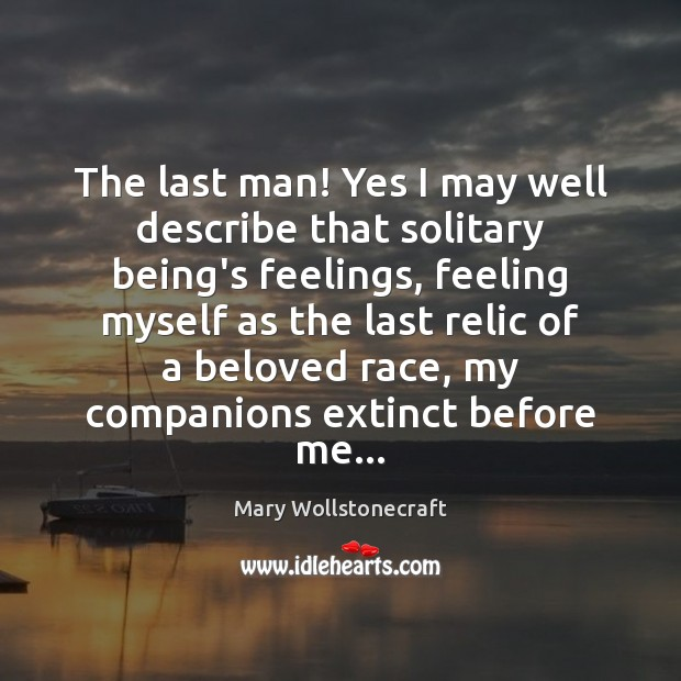 The last man! Yes I may well describe that solitary being's feelings, Image