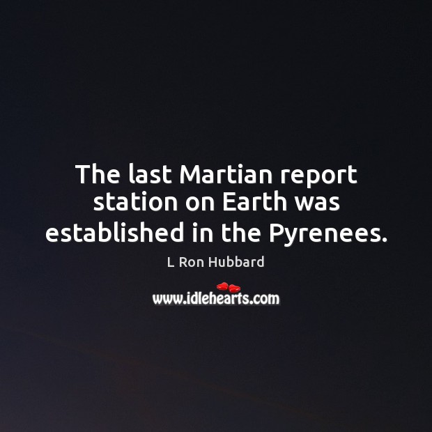 The last Martian report station on Earth was established in the Pyrenees. L Ron Hubbard Picture Quote
