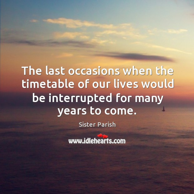 The last occasions when the timetable of our lives would be interrupted for many years to come. Image