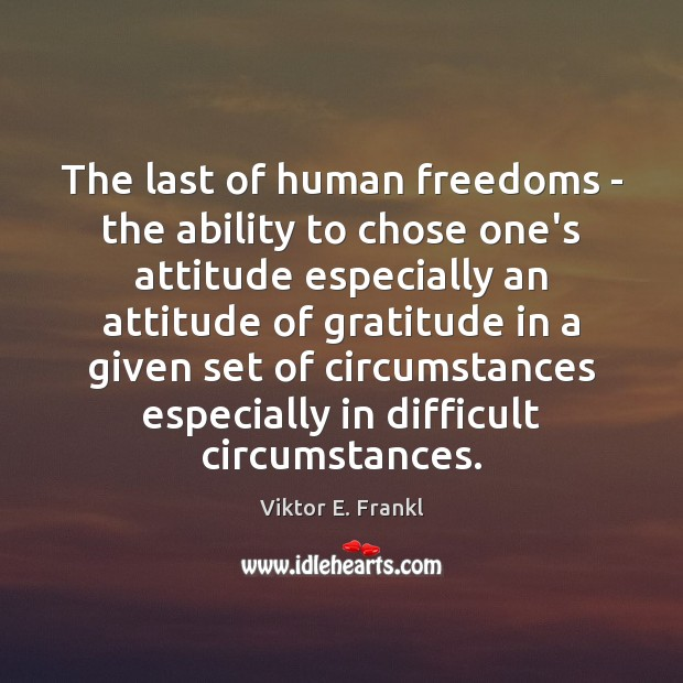 The last of human freedoms – the ability to chose one's attitude Viktor E. Frankl Picture Quote