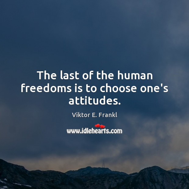 The last of the human freedoms is to choose one's attitudes. Viktor E. Frankl Picture Quote