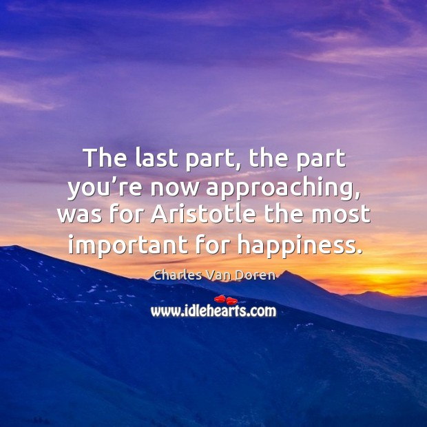 The last part, the part you're now approaching, was for aristotle the most important for happiness. Image