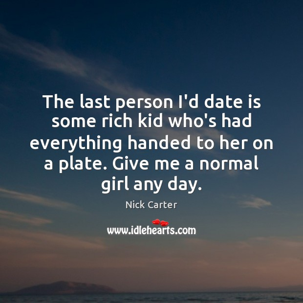 The last person I'd date is some rich kid who's had everything Image