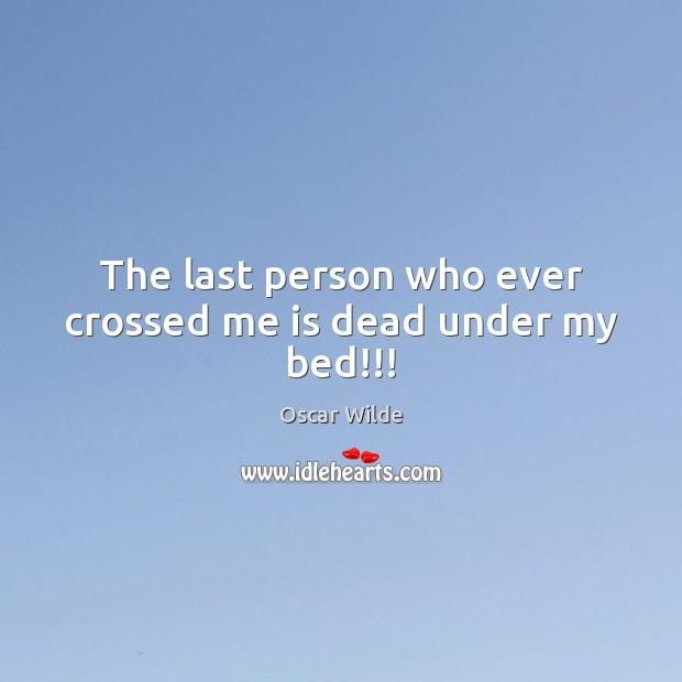 Image, The last person who ever crossed me is dead under my bed!!!