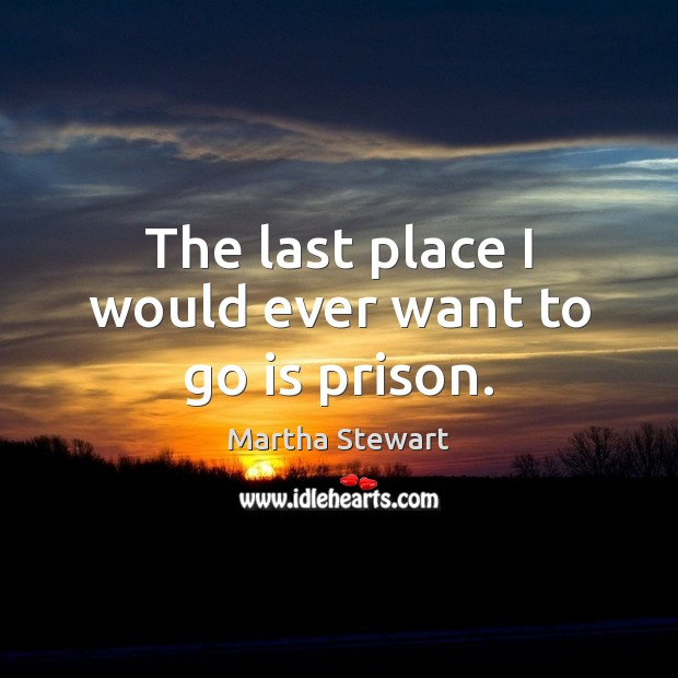 The last place I would ever want to go is prison. Martha Stewart Picture Quote