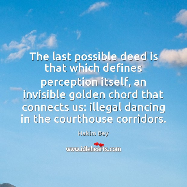The last possible deed is that which defines perception itself, an invisible Hakim Bey Picture Quote