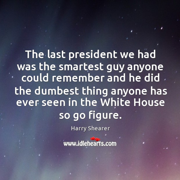 The last president we had was the smartest guy anyone could remember Harry Shearer Picture Quote