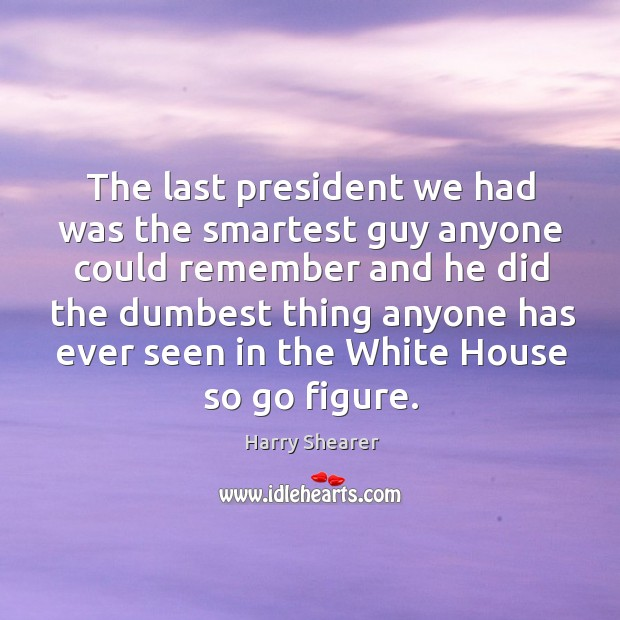 The last president we had was the smartest guy anyone could remember and he did the dumbest Harry Shearer Picture Quote