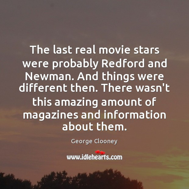 The last real movie stars were probably Redford and Newman. And things George Clooney Picture Quote