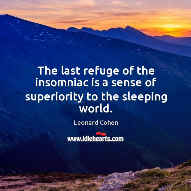 The last refuge of the insomniac is a sense of superiority to the sleeping world. Image