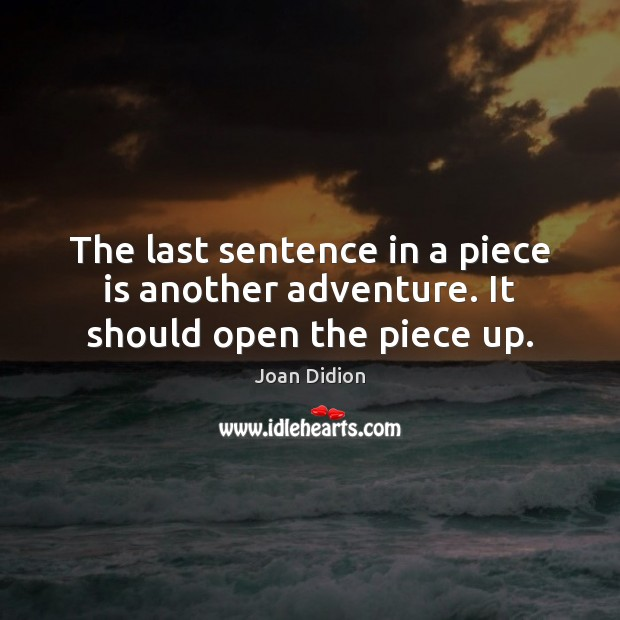 The last sentence in a piece is another adventure. It should open the piece up. Joan Didion Picture Quote