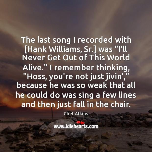 "The last song I recorded with [Hank Williams, Sr.] was ""I'll Never Image"