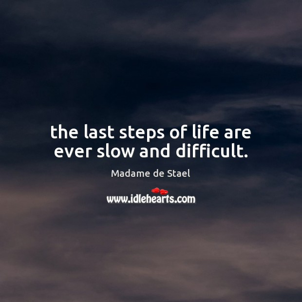 The last steps of life are ever slow and difficult. Madame de Stael Picture Quote