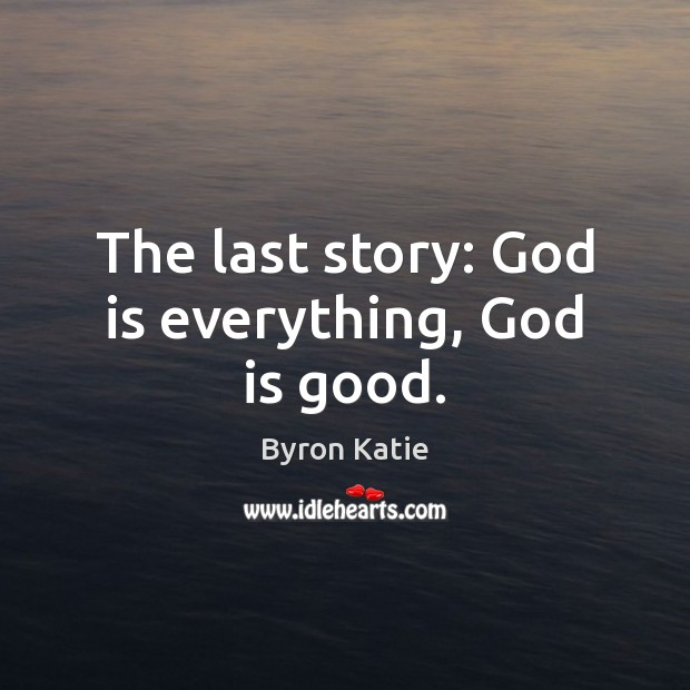 The last story: God is everything, God is good. God is Good Quotes Image