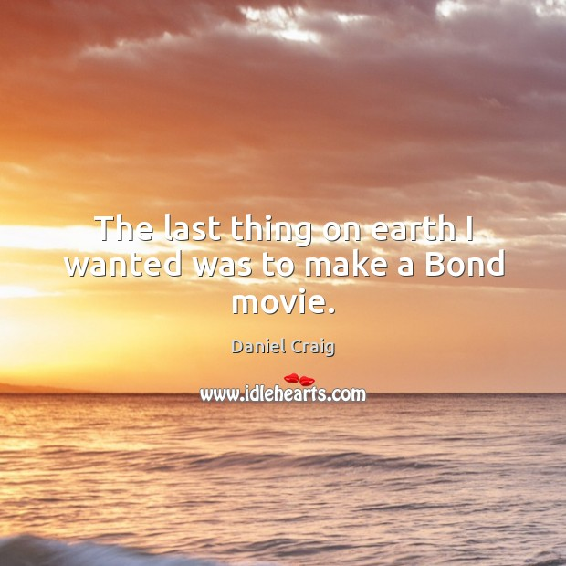 The last thing on earth I wanted was to make a Bond movie. Earth Quotes Image