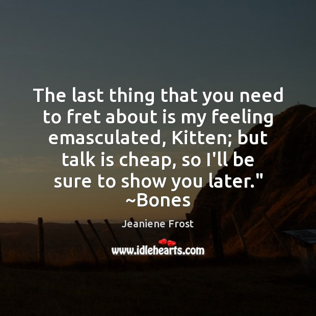 The last thing that you need to fret about is my feeling Jeaniene Frost Picture Quote