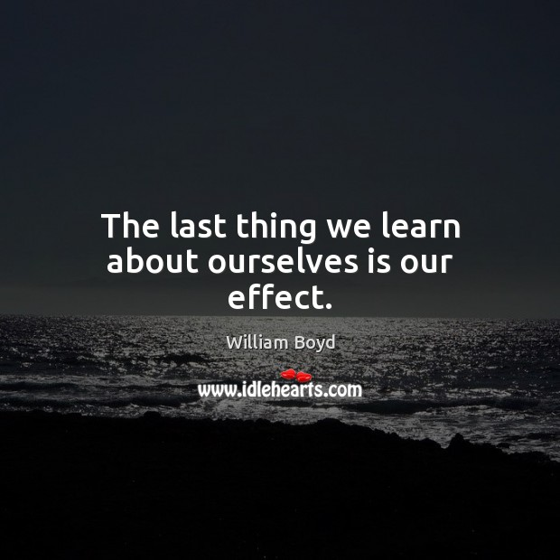 The last thing we learn about ourselves is our effect. William Boyd Picture Quote