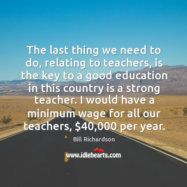 The last thing we need to do, relating to teachers, is the Bill Richardson Picture Quote