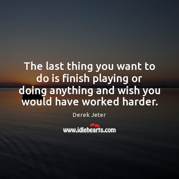The last thing you want to do is finish playing or doing Derek Jeter Picture Quote