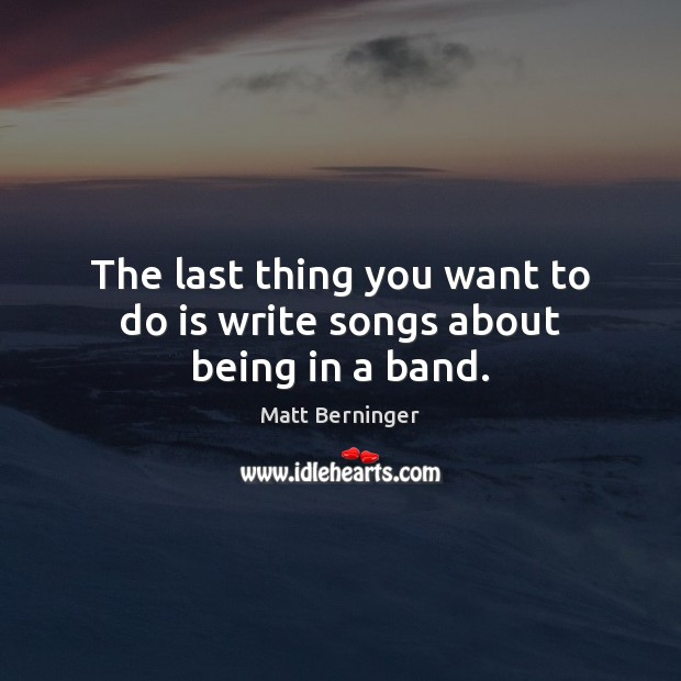 The last thing you want to do is write songs about being in a band. Image