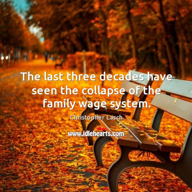 The last three decades have seen the collapse of the family wage system. Christopher Lasch Picture Quote