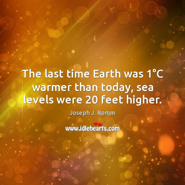 The last time Earth was 1°C warmer than today, sea levels were 20 feet higher. Joseph J. Romm Picture Quote