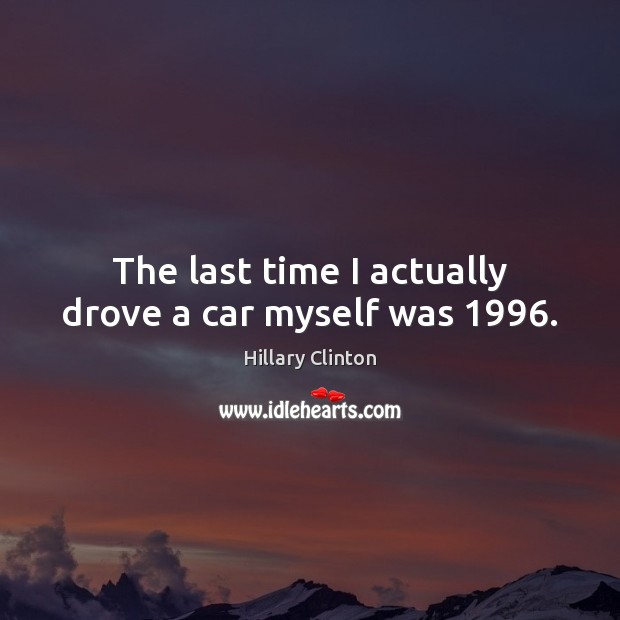 The last time I actually drove a car myself was 1996. Image