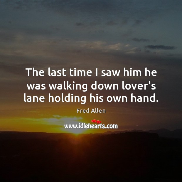 The last time I saw him he was walking down lover's lane holding his own hand. Fred Allen Picture Quote
