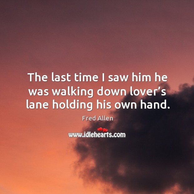 The last time I saw him he was walking down lover's lane holding his own hand. Image